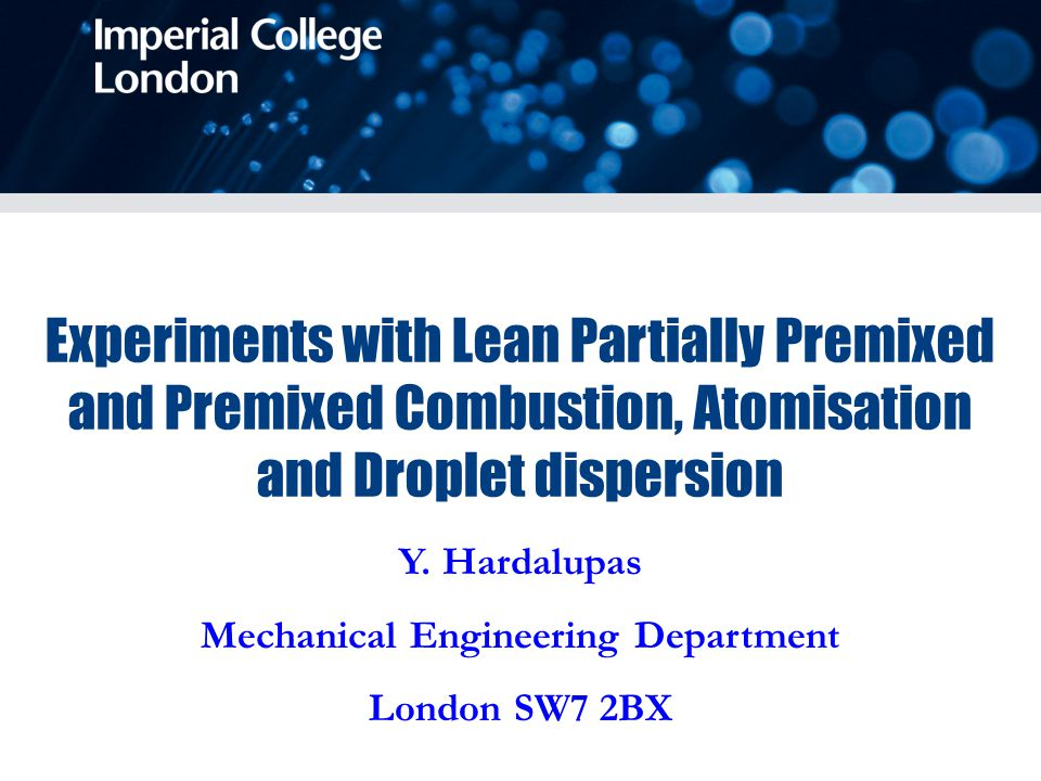 Y. Hardalupas Mechanical Engineering Department London SW7 2BX Experiments with Lean Partially Premixed and Premixed Combustion, Atomisation and Dropl