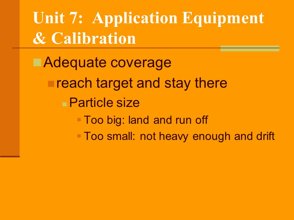 Unit 7: Application Equipment & Calibration Flooding Flat-fan Nozzles Wide-angle, flat-fan pattern Used to apply Herbicides Mixed herbicides Liquid fertilizers Spacing = 40 or less 8-25 psi operational range 100% overlap recommended Doesn't provide as complete coverage as other nozzles
