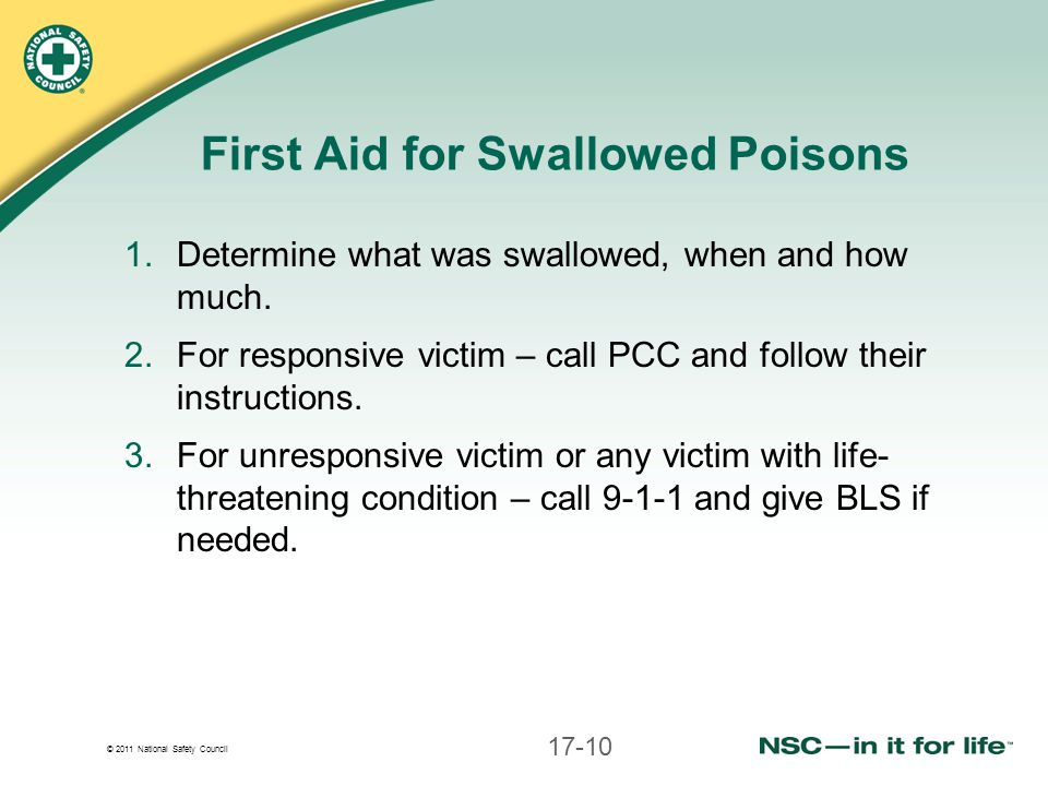 © 2011 National Safety Council First Aid for Swallowed Poisons 1.Determine what was swallowed, when and how much.