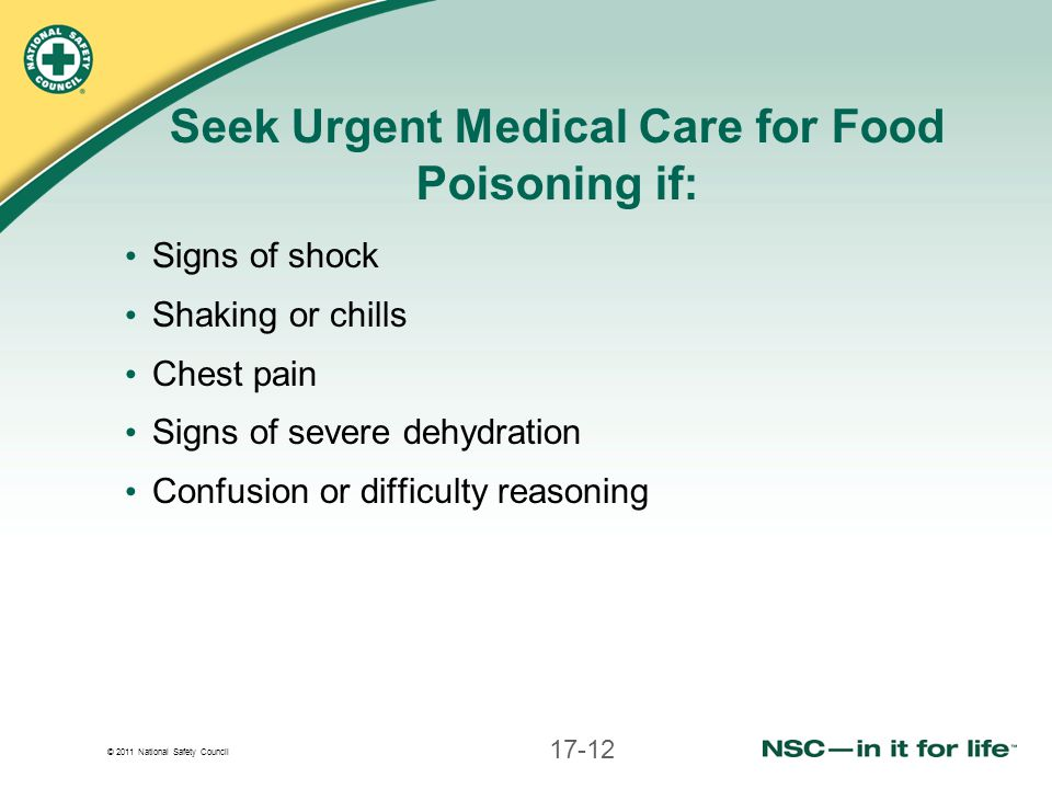 © 2011 National Safety Council Seek Urgent Medical Care for Food Poisoning if: Signs of shock Shaking or chills Chest pain Signs of severe dehydration Confusion or difficulty reasoning 17-12