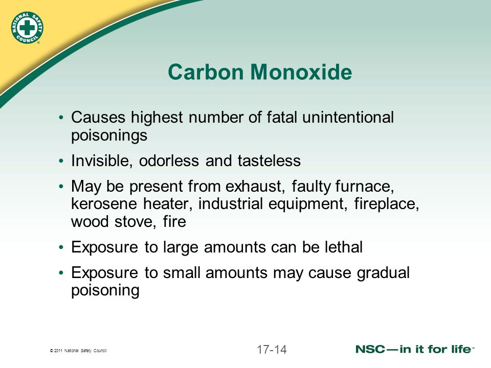 © 2011 National Safety Council Carbon Monoxide Causes highest number of fatal unintentional poisonings Invisible, odorless and tasteless May be present from exhaust, faulty furnace, kerosene heater, industrial equipment, fireplace, wood stove, fire Exposure to large amounts can be lethal Exposure to small amounts may cause gradual poisoning 17-14
