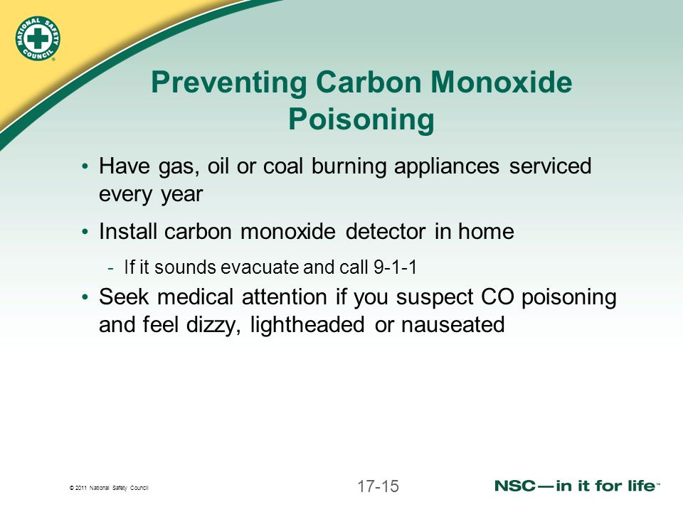 © 2011 National Safety Council Preventing Carbon Monoxide Poisoning Have gas, oil or coal burning appliances serviced every year Install carbon monoxide detector in home -If it sounds evacuate and call 9-1-1 Seek medical attention if you suspect CO poisoning and feel dizzy, lightheaded or nauseated 17-15