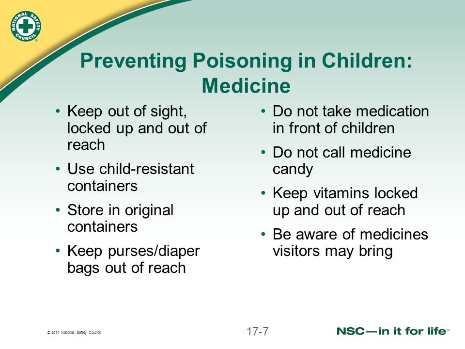 © 2011 National Safety Council Preventing Poisoning in Children: Medicine Keep out of sight, locked up and out of reach Use child-resistant containers Store in original containers Keep purses/diaper bags out of reach Do not take medication in front of children Do not call medicine candy Keep vitamins locked up and out of reach Be aware of medicines visitors may bring 17-7