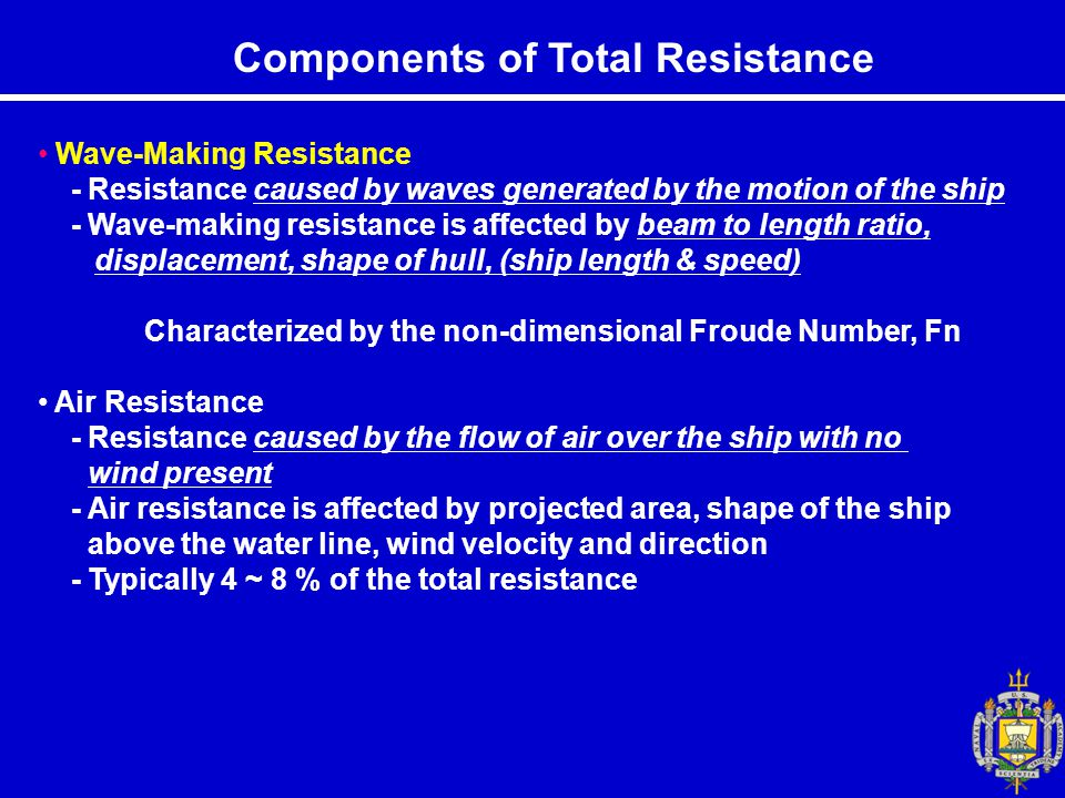 Components of Total Resistance Wave-Making Resistance - Resistance caused by waves generated by the motion of the ship - Wave-making resistance is affected by beam to length ratio, displacement, shape of hull, (ship length & speed) Characterized by the non-dimensional Froude Number, Fn Air Resistance - Resistance caused by the flow of air over the ship with no wind present - Air resistance is affected by projected area, shape of the ship above the water line, wind velocity and direction - Typically 4 ~ 8 % of the total resistance