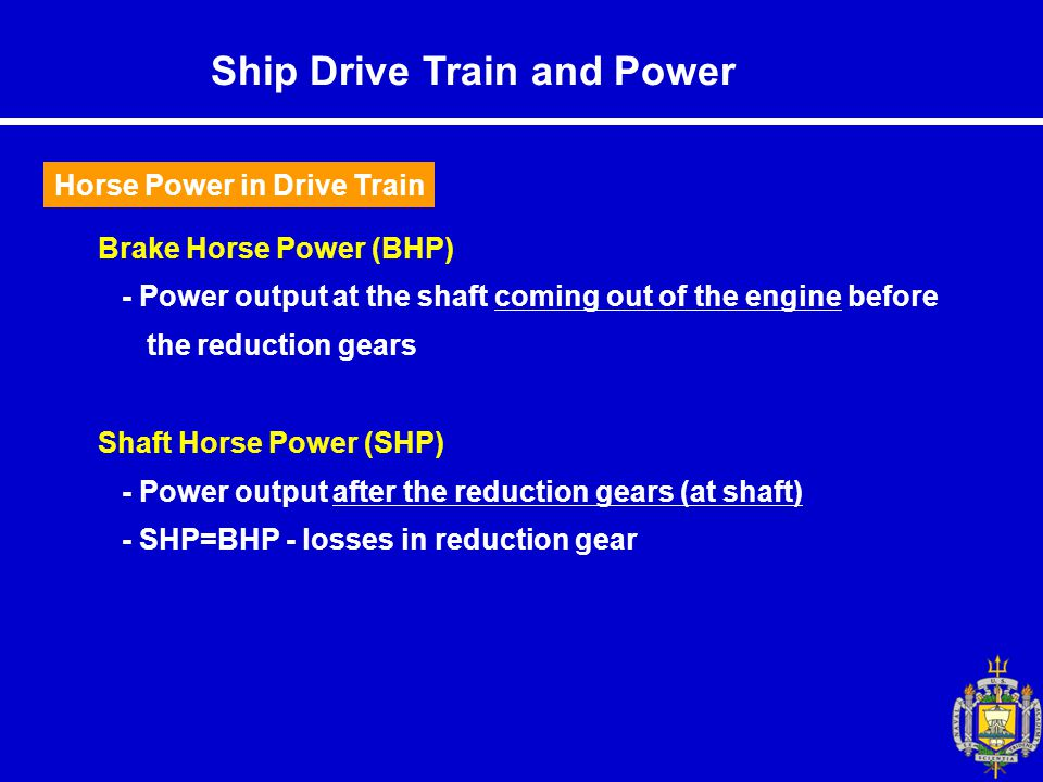 Brake Horse Power (BHP) - Power output at the shaft coming out of the engine before the reduction gears Shaft Horse Power (SHP) - Power output after the reduction gears (at shaft) - SHP=BHP - losses in reduction gear Horse Power in Drive Train Ship Drive Train and Power