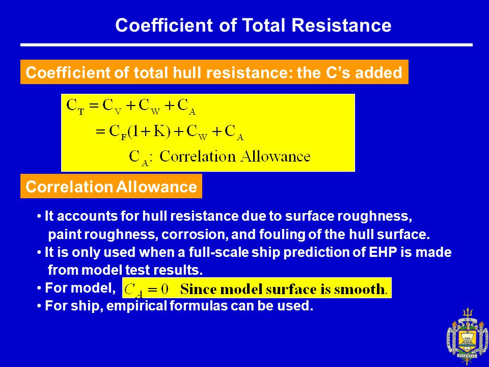 Coefficient of Total Resistance Coefficient of total hull resistance: the C's added Correlation Allowance It accounts for hull resistance due to surface roughness, paint roughness, corrosion, and fouling of the hull surface.
