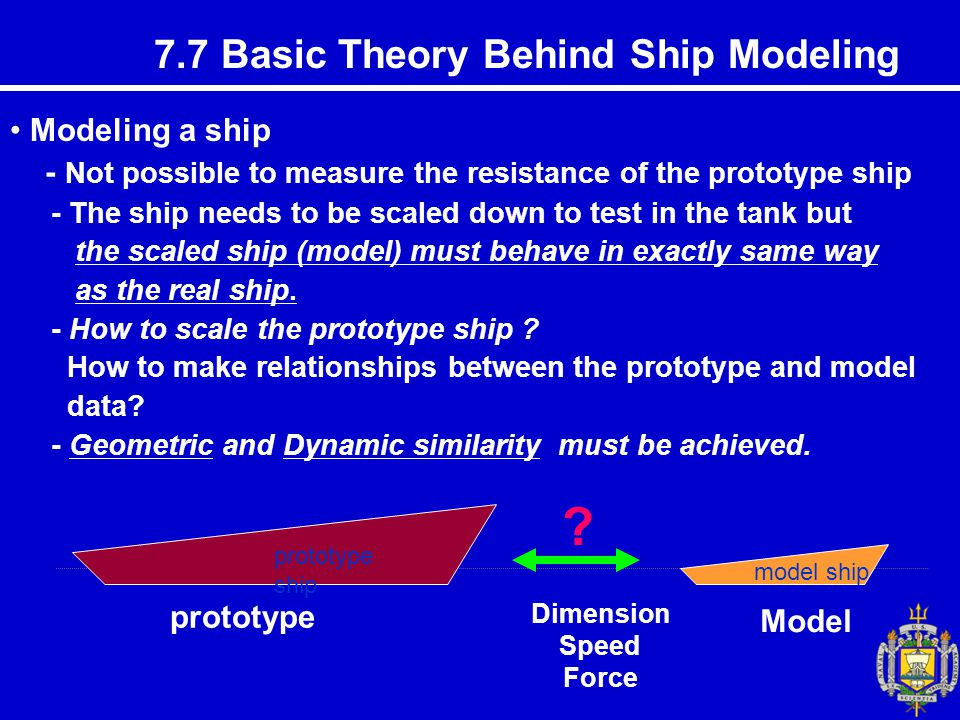 7.7 Basic Theory Behind Ship Modeling Modeling a ship - Not possible to measure the resistance of the prototype ship - The ship needs to be scaled down to test in the tank but the scaled ship (model) must behave in exactly same way as the real ship.