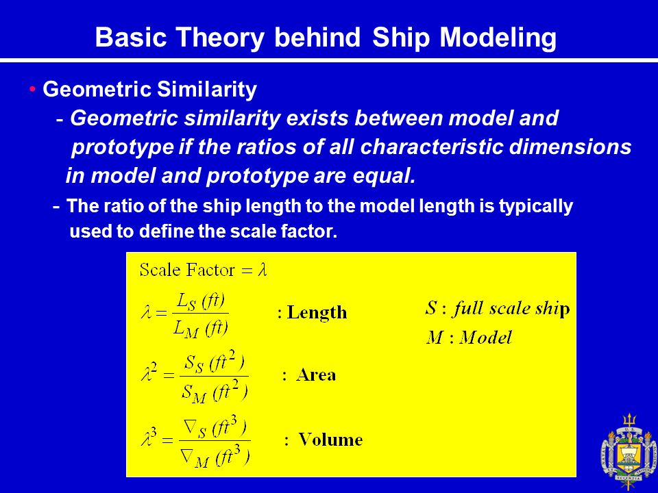 Basic Theory behind Ship Modeling Geometric Similarity - Geometric similarity exists between model and prototype if the ratios of all characteristic dimensions in model and prototype are equal.
