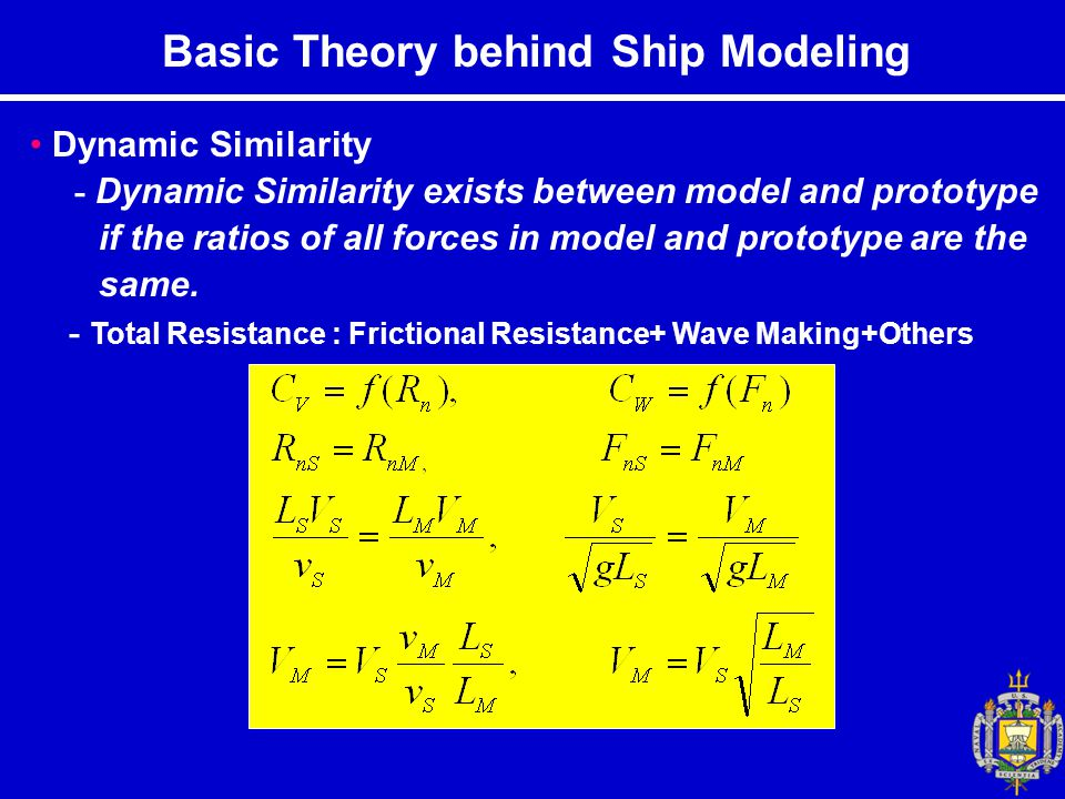 Basic Theory behind Ship Modeling Dynamic Similarity - Dynamic Similarity exists between model and prototype if the ratios of all forces in model and prototype are the same.
