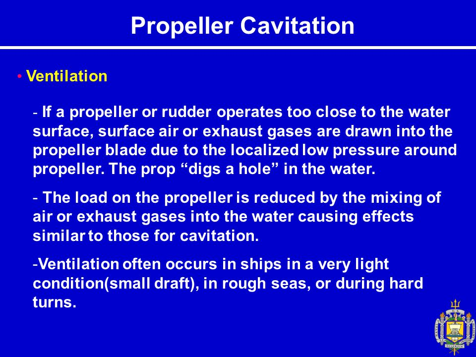 Propeller Cavitation Ventilation - If a propeller or rudder operates too close to the water surface, surface air or exhaust gases are drawn into the propeller blade due to the localized low pressure around propeller.