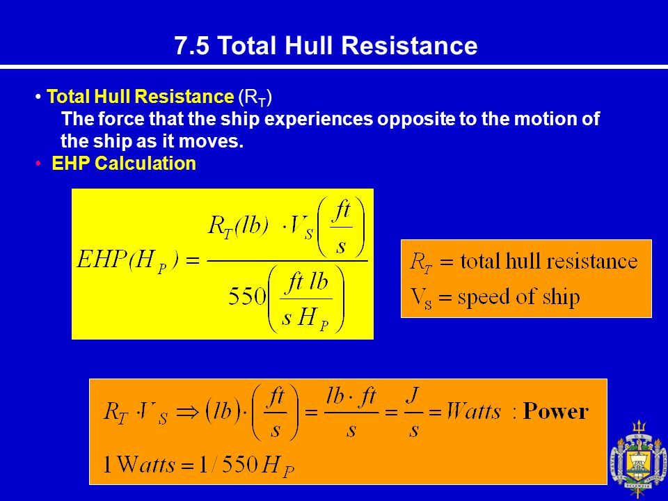 7.5 Total Hull Resistance Total Hull Resistance (R T ) The force that the ship experiences opposite to the motion of the ship as it moves.