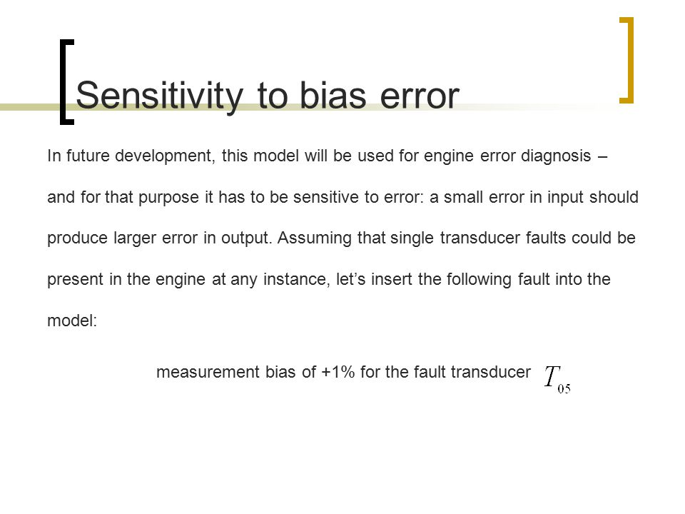 Sensitivity to bias error In future development, this model will be used for engine error diagnosis – and for that purpose it has to be sensitive to error: a small error in input should produce larger error in output.