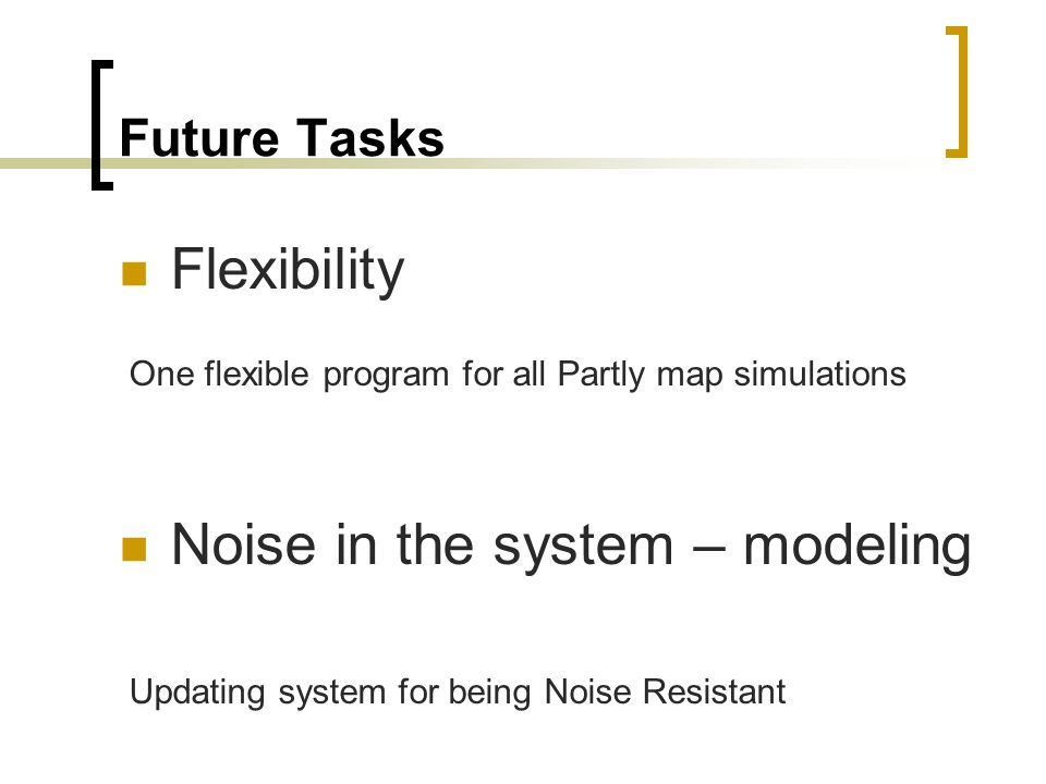 Future Tasks Flexibility One flexible program for all Partly map simulations Noise in the system – modeling Updating system for being Noise Resistant