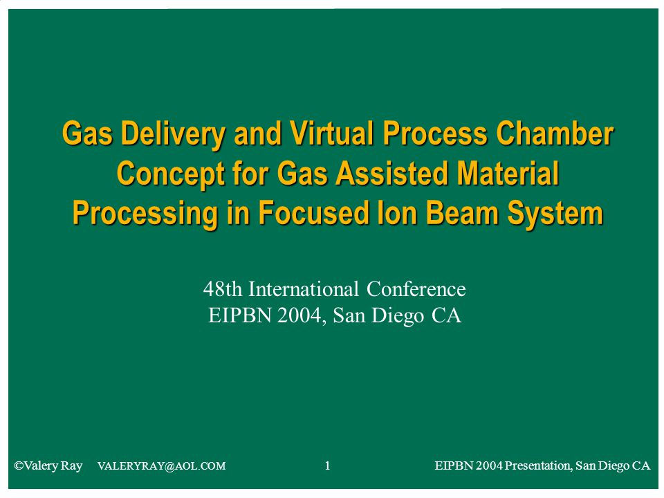 48th International Conference EIPBN 2004, San Diego CA Gas Delivery and Virtual Process Chamber Concept for Gas Assisted Material Processing in Focused Ion Beam System ©Valery Ray VALERYRAY@AOL.COM 1 EIPBN 2004 Presentation, San Diego CA