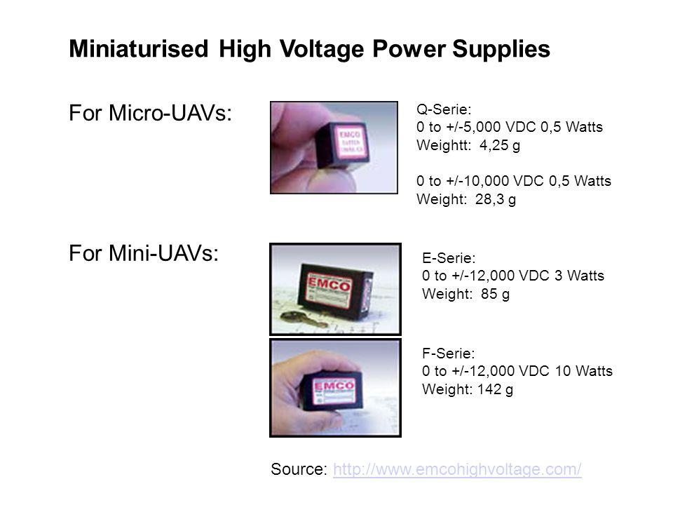 Source: http://www.emcohighvoltage.com/http://www.emcohighvoltage.com/ F-Serie: 0 to +/-12,000 VDC 10 Watts Weight: 142 g For Micro-UAVs: For Mini-UAVs: E-Serie: 0 to +/-12,000 VDC 3 Watts Weight: 85 g Q-Serie: 0 to +/-5,000 VDC 0,5 Watts Weightt: 4,25 g 0 to +/-10,000 VDC 0,5 Watts Weight: 28,3 g Miniaturised High Voltage Power Supplies
