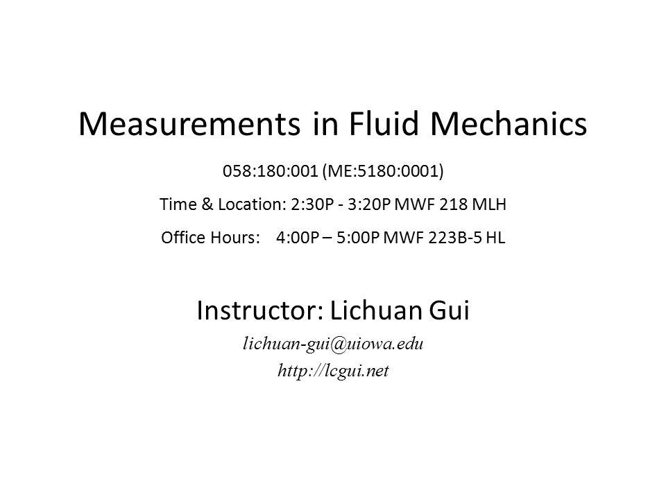 Measurements in Fluid Mechanics 058:180:001 (ME:5180:0001) Time & Location: 2:30P - 3:20P MWF 218 MLH Office Hours: 4:00P – 5:00P MWF 223B-5 HL Instru