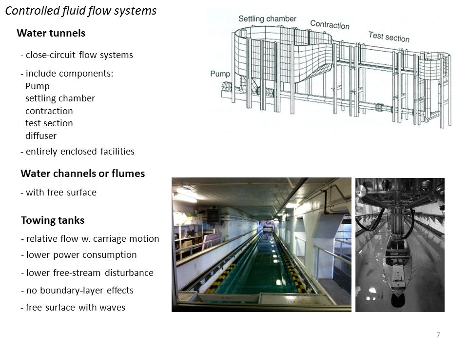 7 Water tunnels Controlled fluid flow systems - close-circuit flow systems - entirely enclosed facilities - include components: Pump settling chamber contraction test section diffuser Water channels or flumes - with free surface - lower power consumption - lower free-stream disturbance - no boundary-layer effects Towing tanks - free surface with waves - relative flow w.