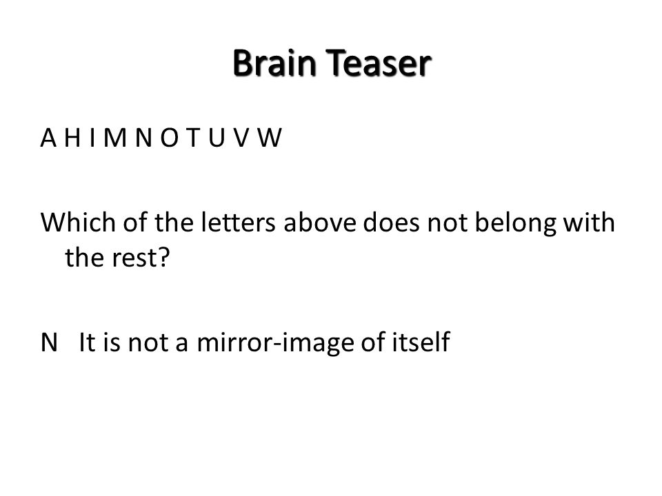 Brain Teaser A H I M N O T U V W Which of the letters above does not belong with the rest? N It is not a mirror-image of itself