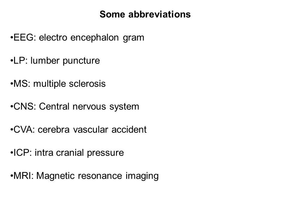 Some abbreviations EEG: electro encephalon gram LP: lumber puncture MS: multiple sclerosis CNS: Central nervous system CVA: cerebra vascular accident ICP: intra cranial pressure MRI: Magnetic resonance imaging