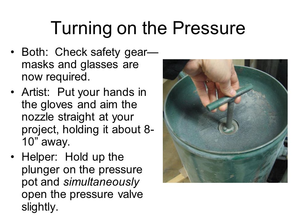 Turning on the Pressure Both: Check safety gear— masks and glasses are now required. Artist: Put your hands in the gloves and aim the nozzle straight