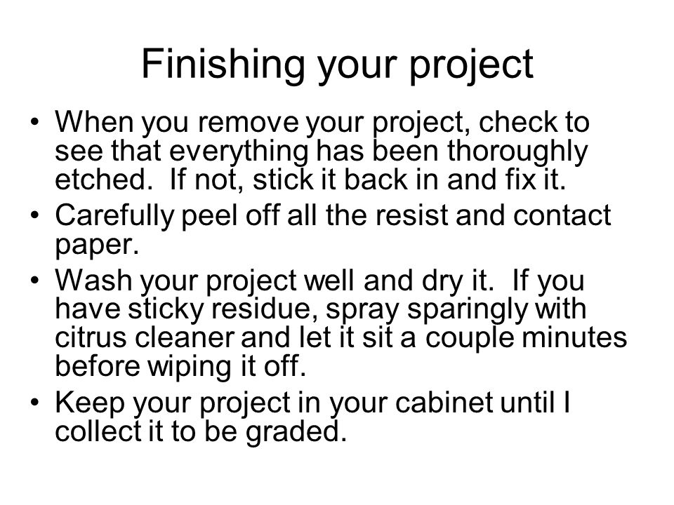 Finishing your project When you remove your project, check to see that everything has been thoroughly etched. If not, stick it back in and fix it. Car
