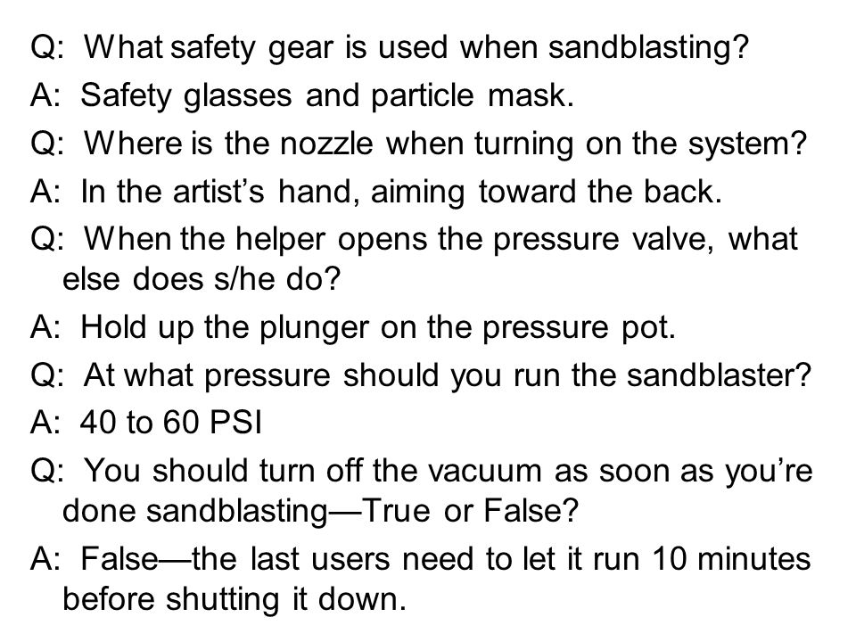 Q: What safety gear is used when sandblasting? A: Safety glasses and particle mask. Q: Where is the nozzle when turning on the system? A: In the artis