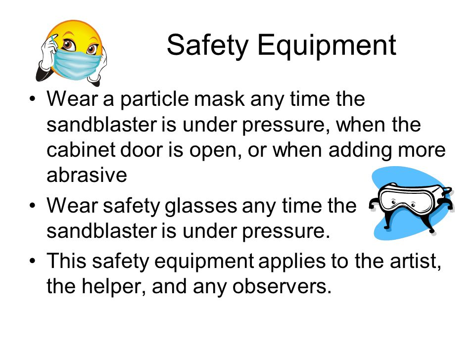 Safety Equipment Wear a particle mask any time the sandblaster is under pressure, when the cabinet door is open, or when adding more abrasive Wear saf