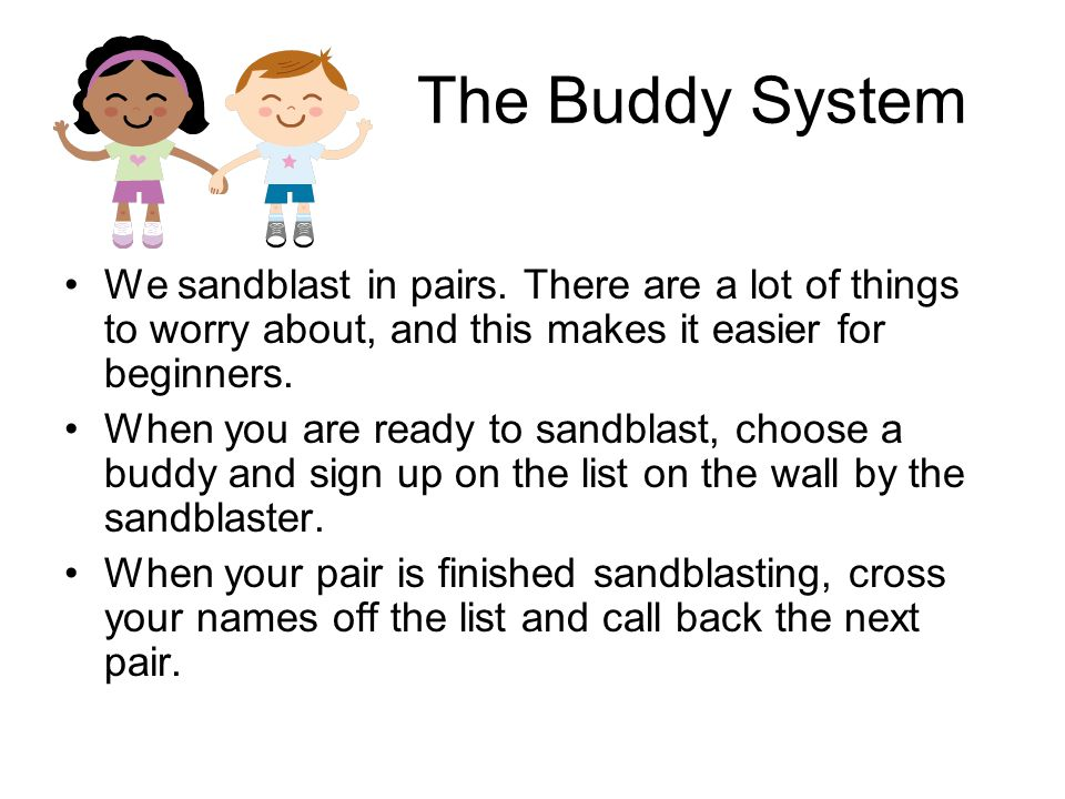 The Buddy System We sandblast in pairs. There are a lot of things to worry about, and this makes it easier for beginners. When you are ready to sandbl