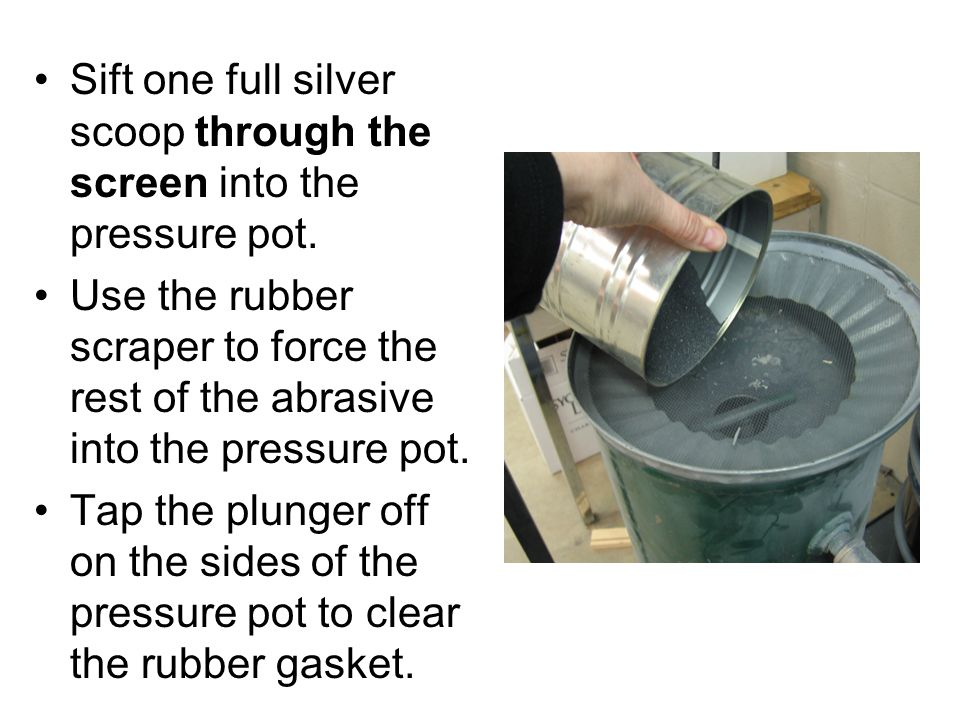 Sift one full silver scoop through the screen into the pressure pot. Use the rubber scraper to force the rest of the abrasive into the pressure pot. T