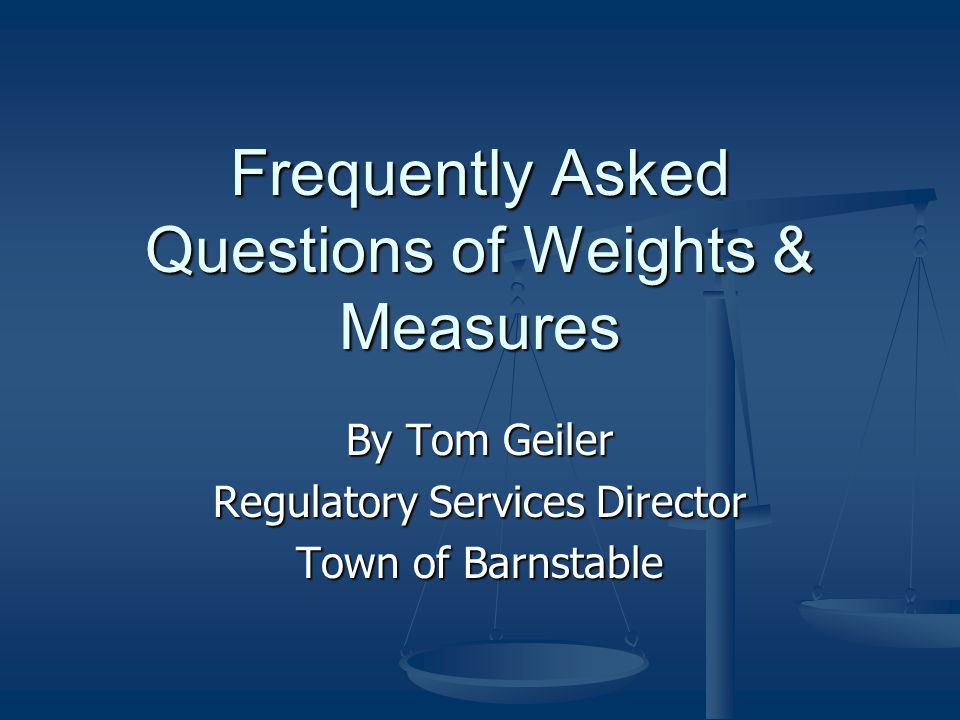 Frequently Asked Questions of Weights & Measures By Tom Geiler Regulatory Services Director Town of Barnstable