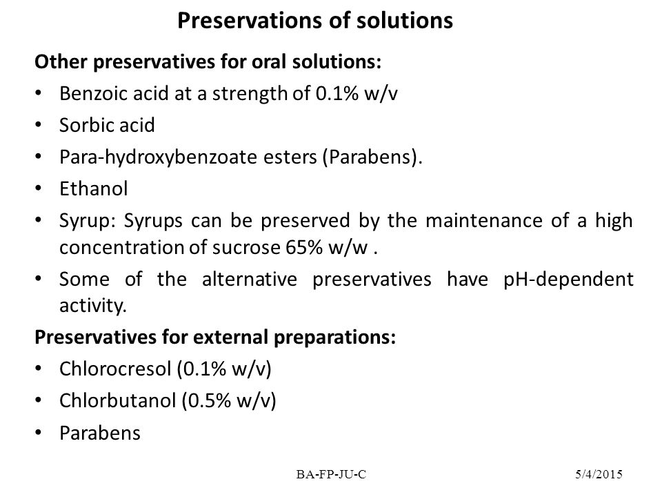 Preservations of solutions Other preservatives for oral solutions: Benzoic acid at a strength of 0.1% w/v Sorbic acid Para-hydroxybenzoate esters (Par