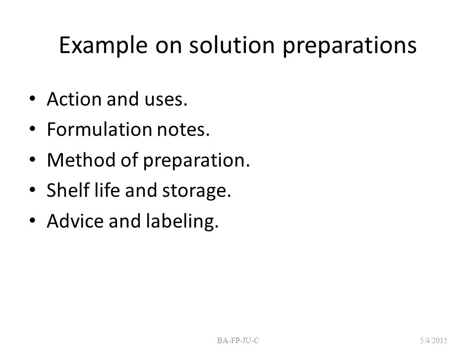 Example on solution preparations Action and uses. Formulation notes. Method of preparation. Shelf life and storage. Advice and labeling. 5/4/2015BA-FP