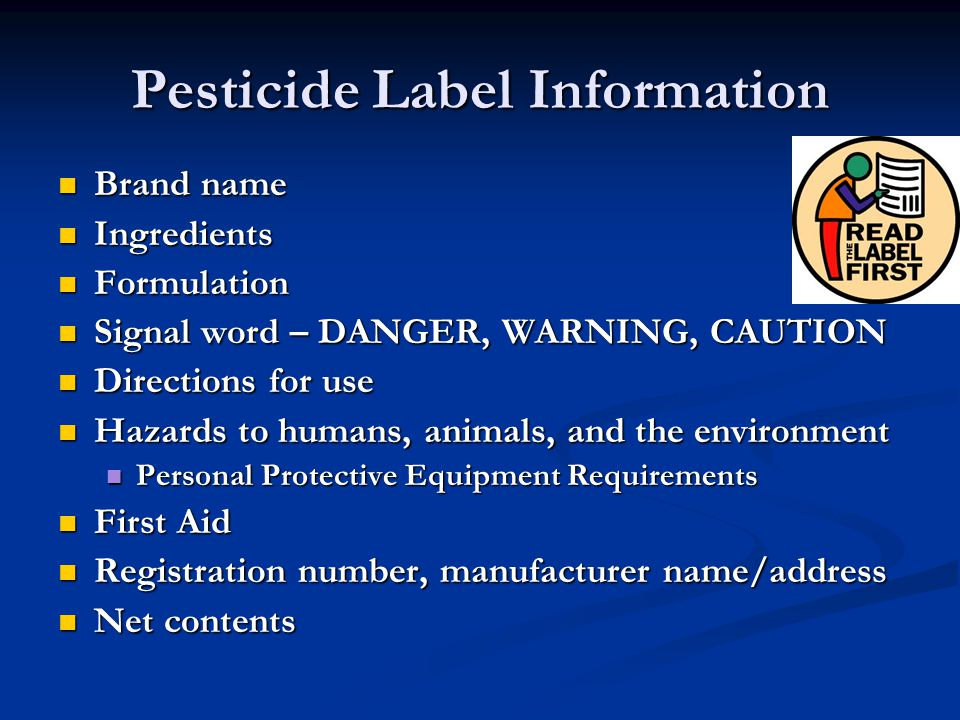 Pesticide Label Information Brand name Brand name Ingredients Ingredients Formulation Formulation Signal word – DANGER, WARNING, CAUTION Signal word – DANGER, WARNING, CAUTION Directions for use Directions for use Hazards to humans, animals, and the environment Hazards to humans, animals, and the environment Personal Protective Equipment Requirements Personal Protective Equipment Requirements First Aid First Aid Registration number, manufacturer name/address Registration number, manufacturer name/address Net contents Net contents