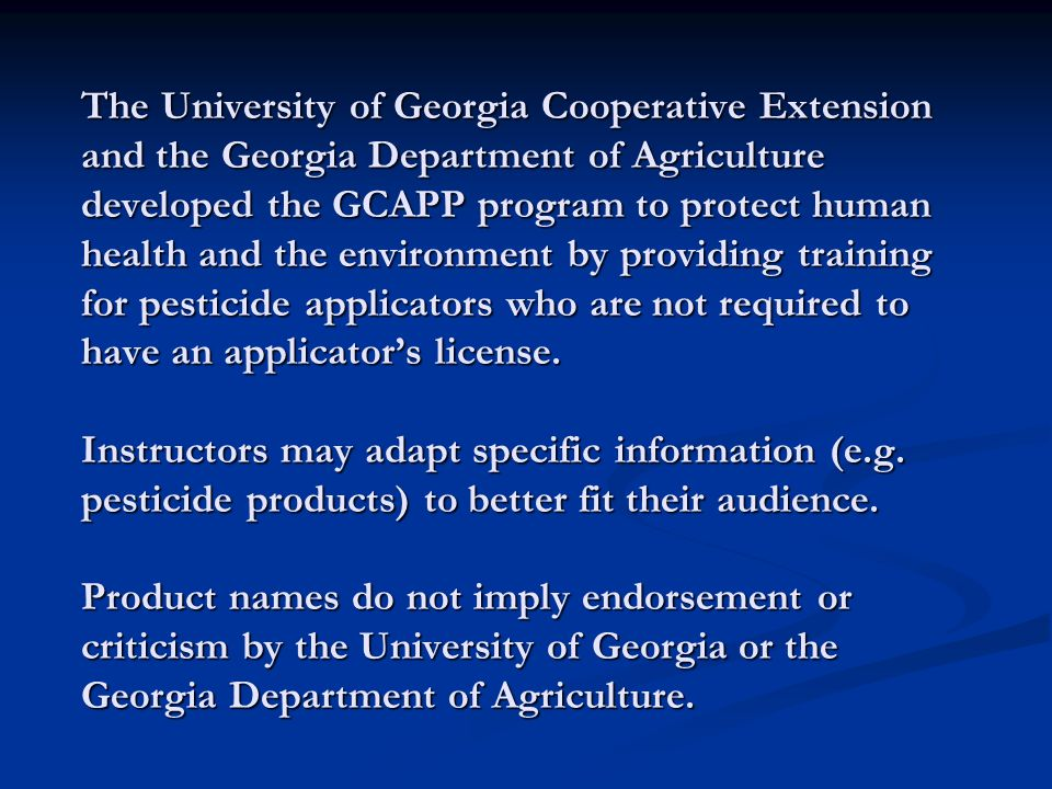 The University of Georgia Cooperative Extension and the Georgia Department of Agriculture developed the GCAPP program to protect human health and the environment by providing training for pesticide applicators who are not required to have an applicator's license.