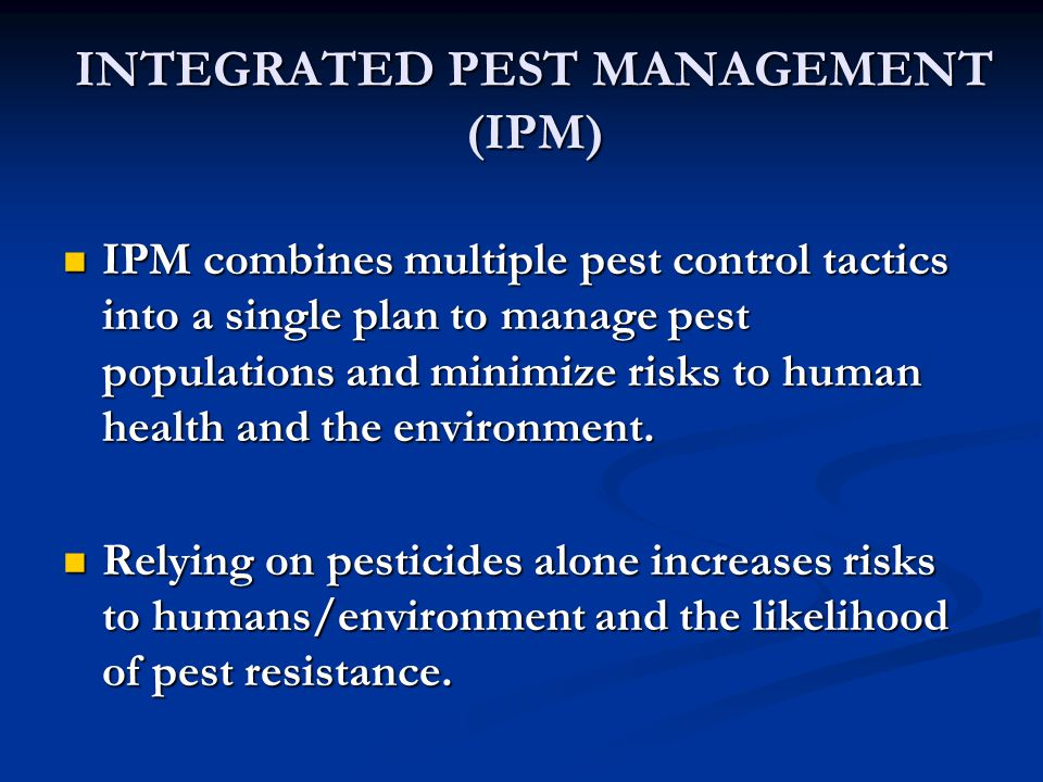 INTEGRATED PEST MANAGEMENT (IPM) IPM combines multiple pest control tactics into a single plan to manage pest populations and minimize risks to human health and the environment.