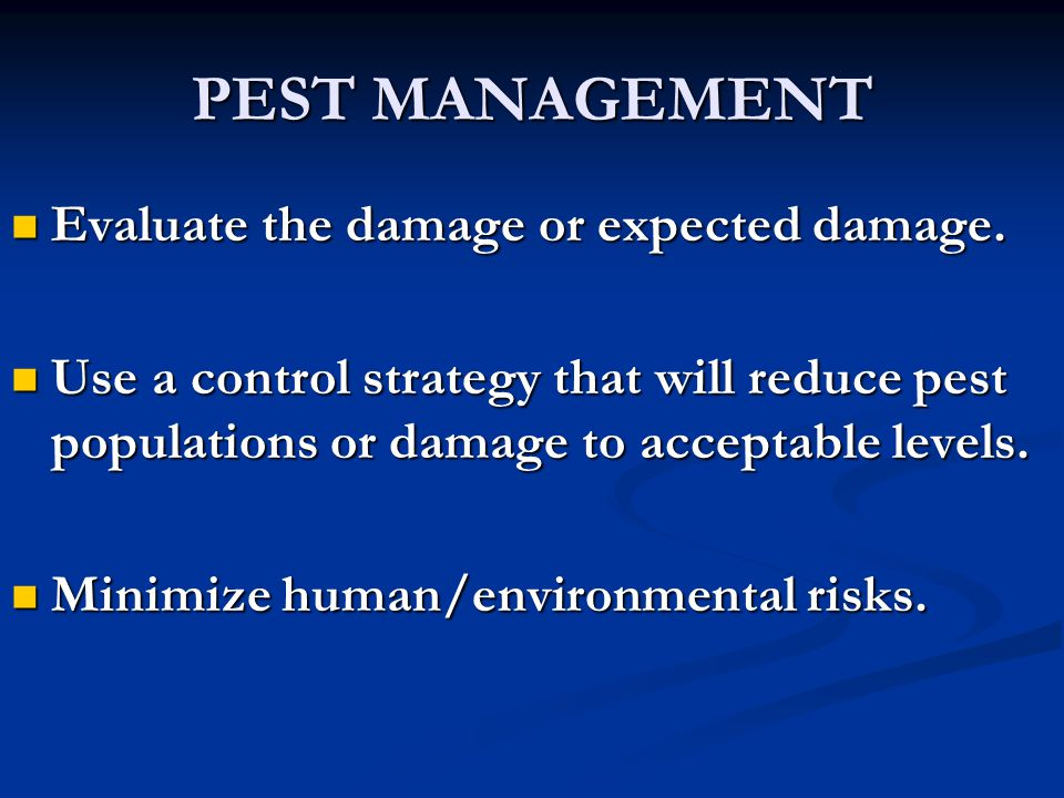 PEST MANAGEMENT Evaluate the damage or expected damage. Evaluate the damage or expected damage. Use a control strategy that will reduce pest populatio