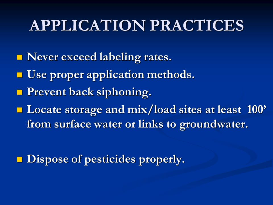 APPLICATION PRACTICES Never exceed labeling rates. Never exceed labeling rates. Use proper application methods. Use proper application methods. Preven