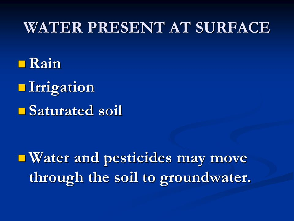 WATER PRESENT AT SURFACE Rain Rain Irrigation Irrigation Saturated soil Saturated soil Water and pesticides may move through the soil to groundwater.