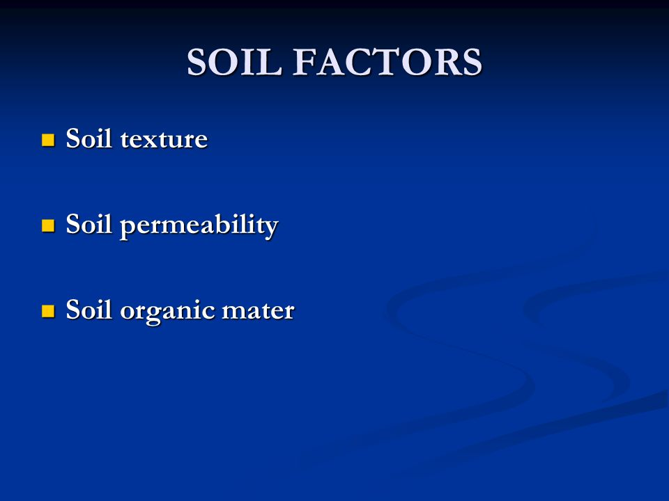 SOIL FACTORS Soil texture Soil texture Soil permeability Soil permeability Soil organic mater Soil organic mater