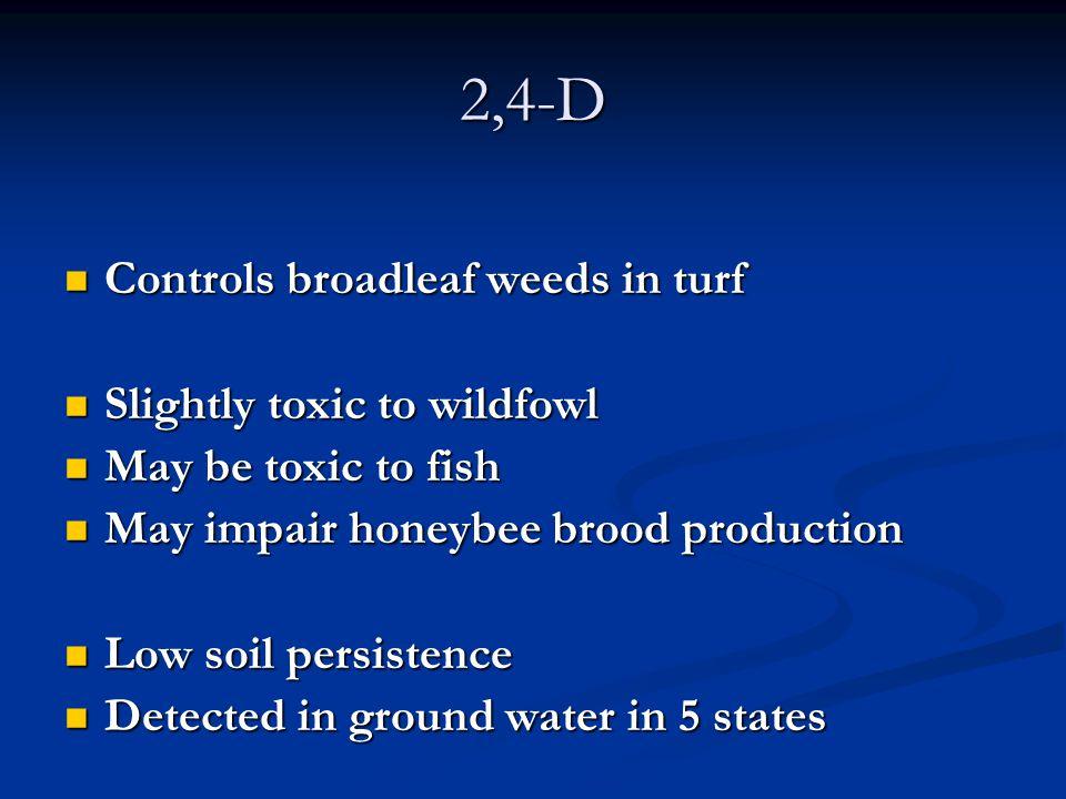 2,4-D Controls broadleaf weeds in turf Controls broadleaf weeds in turf Slightly toxic to wildfowl Slightly toxic to wildfowl May be toxic to fish May