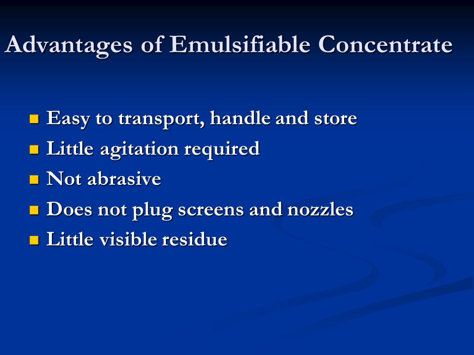 Advantages of Emulsifiable Concentrate Easy to transport, handle and store Easy to transport, handle and store Little agitation required Little agitation required Not abrasive Not abrasive Does not plug screens and nozzles Does not plug screens and nozzles Little visible residue Little visible residue
