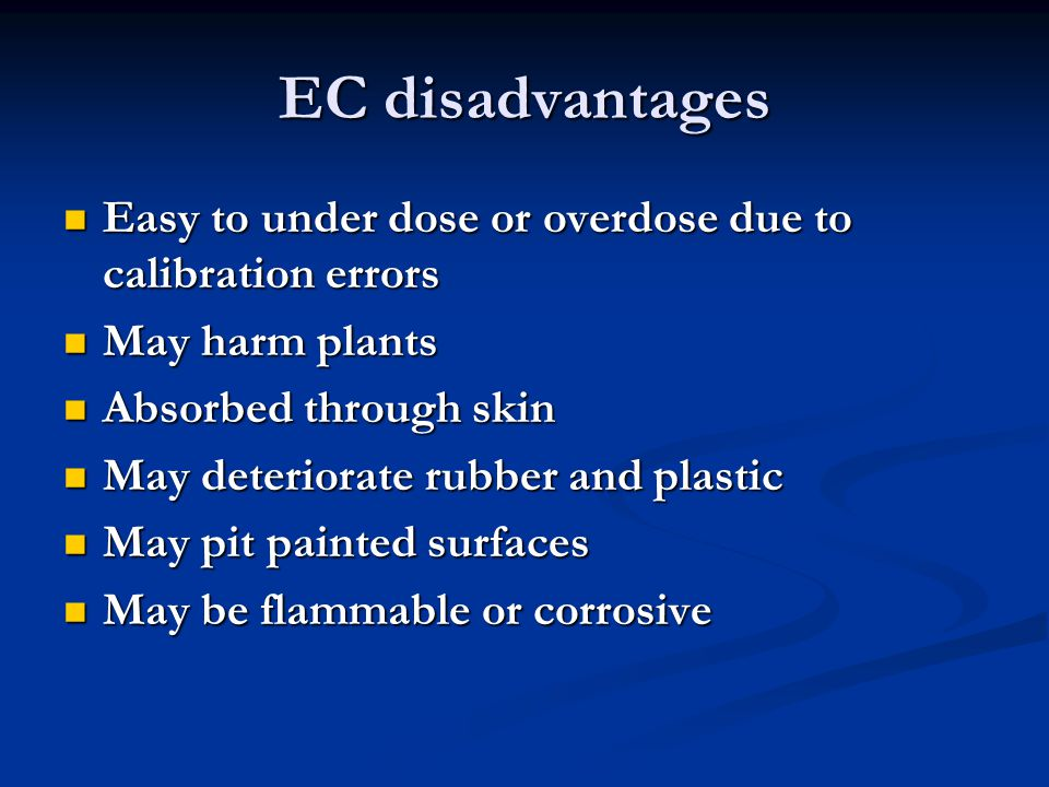 EC disadvantages Easy to under dose or overdose due to calibration errors Easy to under dose or overdose due to calibration errors May harm plants May harm plants Absorbed through skin Absorbed through skin May deteriorate rubber and plastic May deteriorate rubber and plastic May pit painted surfaces May pit painted surfaces May be flammable or corrosive May be flammable or corrosive