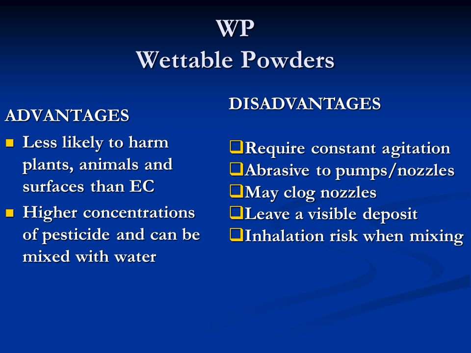 WP Wettable Powders ADVANTAGES Less likely to harm plants, animals and surfaces than EC Less likely to harm plants, animals and surfaces than EC Higher concentrations of pesticide and can be mixed with water Higher concentrations of pesticide and can be mixed with water DISADVANTAGES  Require constant agitation  Abrasive to pumps/nozzles  May clog nozzles  Leave a visible deposit  Inhalation risk when mixing