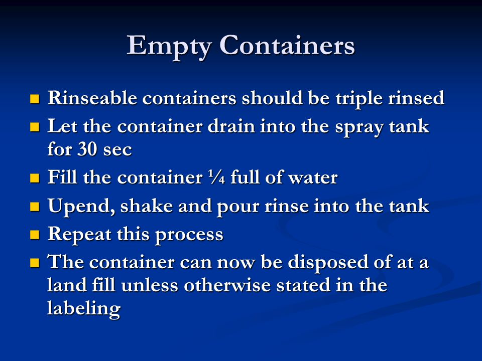 Empty Containers Rinseable containers should be triple rinsed Rinseable containers should be triple rinsed Let the container drain into the spray tank for 30 sec Let the container drain into the spray tank for 30 sec Fill the container ¼ full of water Fill the container ¼ full of water Upend, shake and pour rinse into the tank Upend, shake and pour rinse into the tank Repeat this process Repeat this process The container can now be disposed of at a land fill unless otherwise stated in the labeling The container can now be disposed of at a land fill unless otherwise stated in the labeling