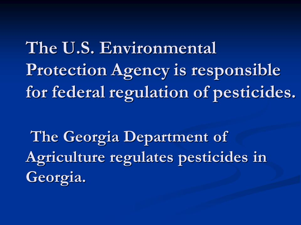 The U.S. Environmental Protection Agency is responsible for federal regulation of pesticides. The Georgia Department of Agriculture regulates pesticid