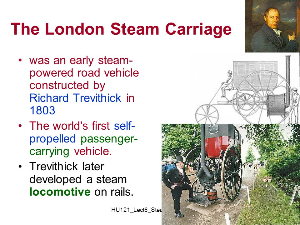 HU121_Lect6_SteamEngines10 The London Steam Carriage was an early steam- powered road vehicle constructed by Richard Trevithick in 1803 The world's fi