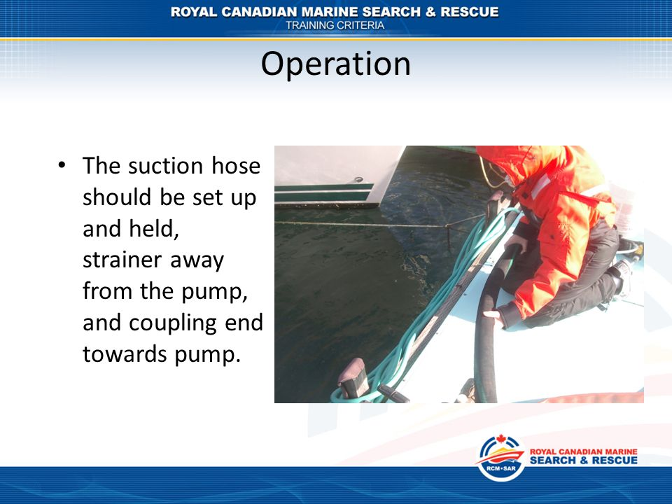 Operation The suction hose should be set up and held, strainer away from the pump, and coupling end towards pump.