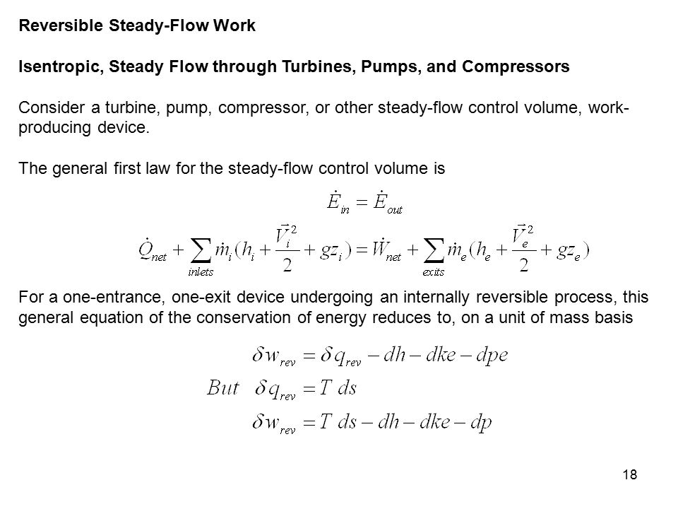 18 Reversible Steady-Flow Work Isentropic, Steady Flow through Turbines, Pumps, and Compressors Consider a turbine, pump, compressor, or other steady-