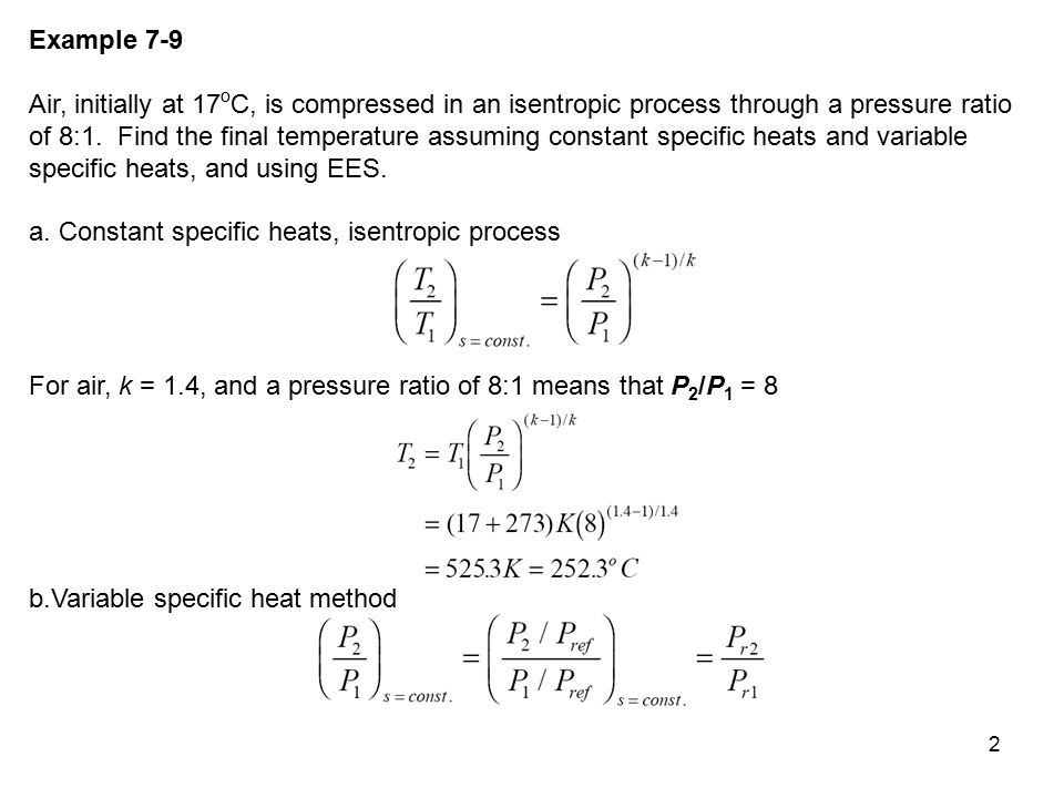 2 Example 7-9 Air, initially at 17 o C, is compressed in an isentropic process through a pressure ratio of 8:1. Find the final temperature assuming co