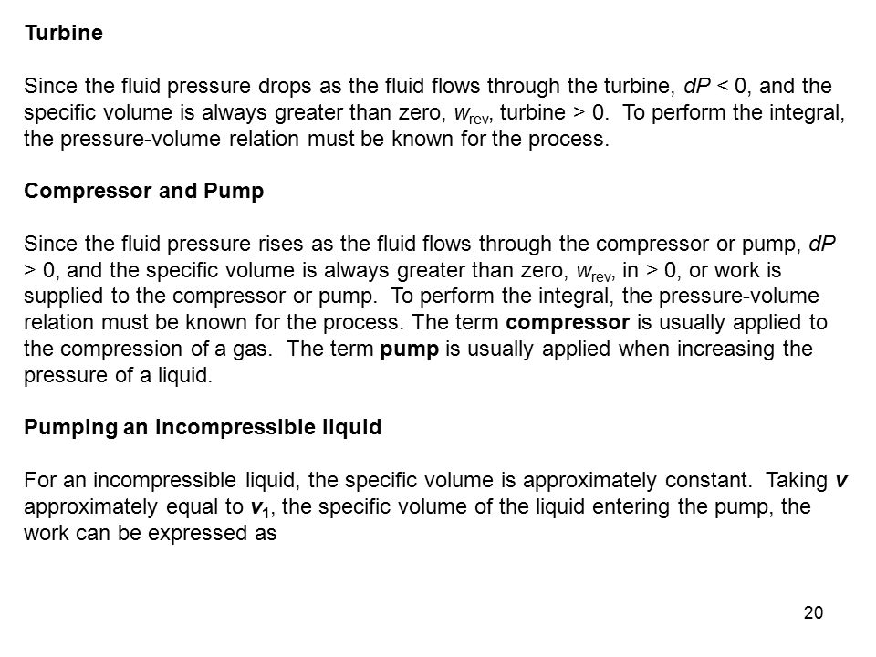 20 Turbine Since the fluid pressure drops as the fluid flows through the turbine, dP 0. To perform the integral, the pressure-volume relation must be